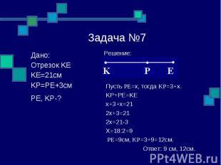 Задача №7 Решение: Пусть PE=x, тогда KP=3+x. KP+PE=KE x+3+x=21 2x+3=21 2x=21-3 X