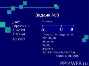 Задача №8 Решение: Пусть AC=4x, тогда CB=3x. AC+CB=AB 4x+3x=28 7x=28 x=28:7=4 AC