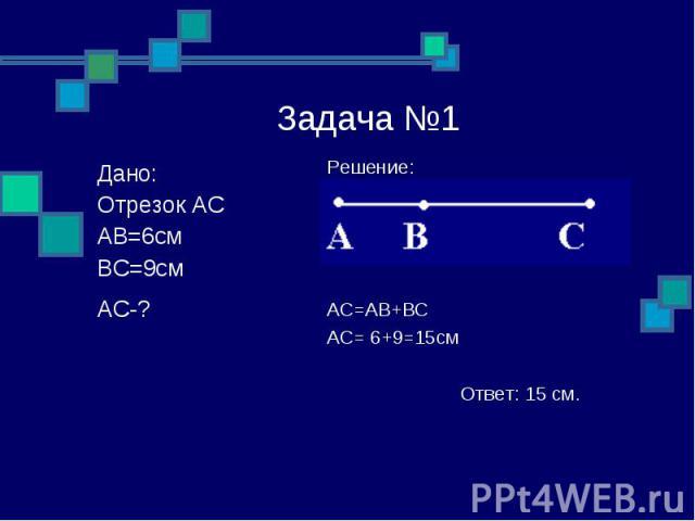 Задача №1 Решение: AC=AB+BC AC= 6+9=15см Ответ: 15 см. Дано: Отрезок АС АВ=6см ВС=9см АС-?