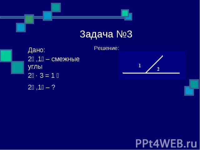 Задача №3 Решение: Дано: ے1, ے2 – смежные углы ے 1 = 3 ∙ ے2 ے1, ے2 – ?