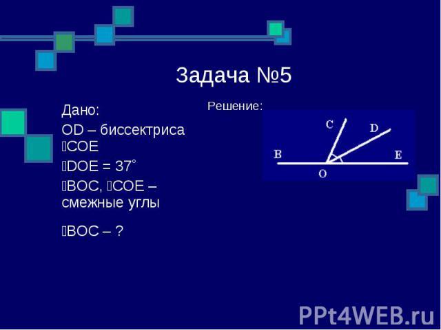 Задача №5 Решение: Дано: OD – биссектриса ےCOE ےDOE = 37˚ ےBOC, ےCOE – смежные углы ےBOC – ?