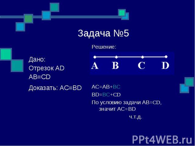 Задача №5 Решение: AC=AB+BC BD=BC+CD По условию задачи АВ=CD, значит АС=BD ч.т.д. Дано: Отрезок АD АВ=CD Доказать: АС=BD: