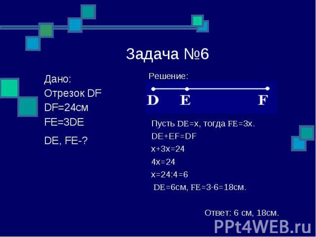 РешЗадача №6 Решение: Пусть DE=x, тогда FE=3x. DE+EF=DF x+3x=24 4x=24 x=24:4=6 DE=6см, FE=3∙6=18см. Ответ: 6 см, 18см. Дано: Отрезок DF DF=24см FE=3DE DE, FE-?ение:Решение: