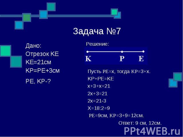 Задача №7 Решение: Пусть PE=x, тогда KP=3+x. KP+PE=KE x+3+x=21 2x+3=21 2x=21-3 X=18:2=9 PE=9см, KP=3+9=12см. Ответ: 9 см, 12см. Дано: Отрезок KE KE=21см KP=PE+3см PE, KP-?