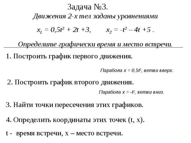 Задача №3. Движения 2-х тел заданы уравнениями х1 = 0,5t2 + 2t +3, x2 = -t2 – 4t +5 . Определите графически время и место встречи. 1. Построить график первого движения. 2. Построить график второго движения. 3. Найти точки пересечения этих графиков. …