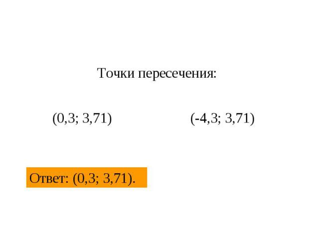 Точки пересечения: (0,3; 3,71) (-4,3; 3,71) Ответ: (0,3; 3,71).