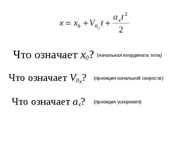 Что означает х0? (начальная координата тела) Что означает V0x? (проекция начальной скорости) Что означает ах? (проекция ускорения)