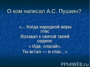 О ком написал А.С. Пушкин? «... Когда народной веры гласВоззвал к святой твоей с