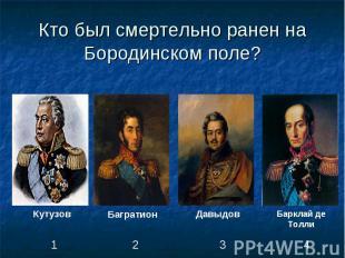 Кто был смертельно ранен на Бородинском поле?