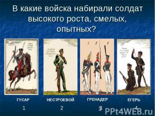 В какие войска набирали солдат высокого роста, смелых, опытных?