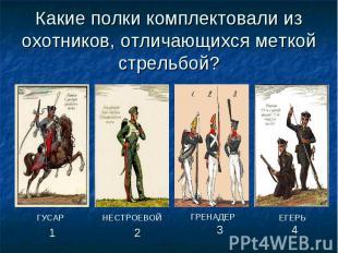 Какие полки комплектовали из охотников, отличающихся меткой стрельбой?