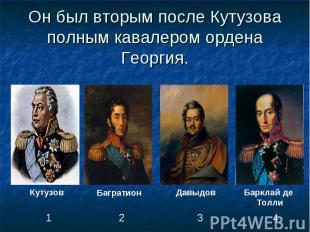 Он был вторым после Кутузова полным кавалером ордена Георгия.