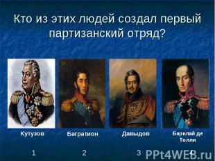 Кто из этих людей создал первый партизанский отряд?