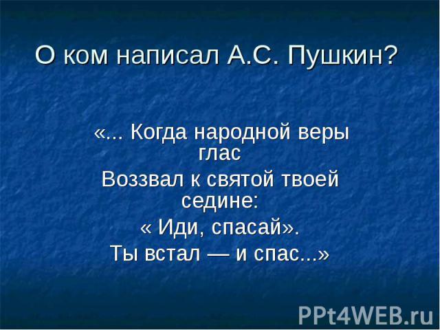 О ком написал А.С. Пушкин? «... Когда народной веры гласВоззвал к святой твоей седине: « Иди, спасай». Ты встал — и спас...»