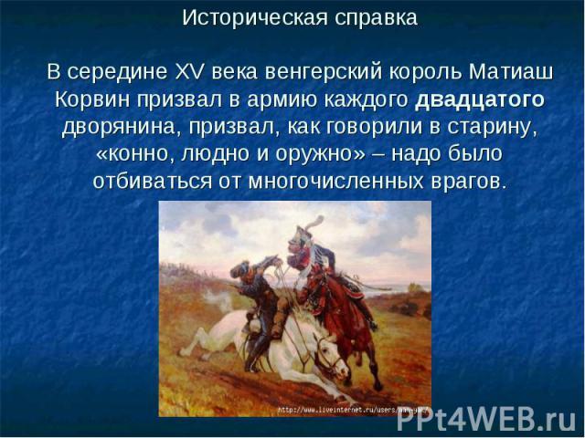 Историческая справкаВ середине XV века венгерский король Матиаш Корвин призвал в армию каждого двадцатого дворянина, призвал, как говорили в старину, «конно, людно и оружно» – надо было отбиваться от многочисленных врагов.