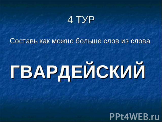 4 ТУРСоставь как можно больше слов из словаГВАРДЕЙСКИЙ