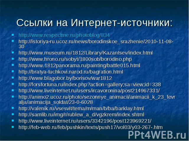 Ссылки на Интернет-источники:http://www.respectme.ru/photoblog/834http://istoriya-ru.ucoz.ru/news/borodinskoe_srazhenie/2010-11-08-30http://www.museum.ru/1812/Library/Kazantsev/index.htmlhttp://www.hrono.ru/sobyt/1800sob/borodino.phphttp://www.1812p…