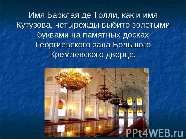 Имя Барклая де Толли, как и имя Кутузова, четырежды выбито золотыми буквами на памятных досках Георгиевского зала Большого Кремлевского дворца.