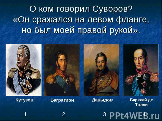 О ком говорил Суворов?«Он сражался на левом фланге, но был моей правой рукой».