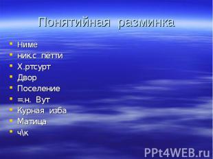 Понятийная разминка Ниме ник.с пётти Х.ртсурт Двор Поселение =.н. Вут Курная изб