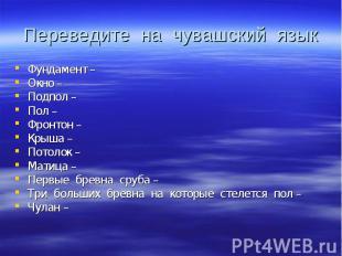 Переведите на чувашский язык Фундамент – Окно – Подпол – Пол – Фронтон – Крыша –