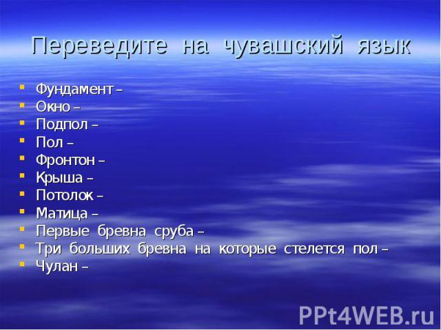 Переведите на чувашский язык Фундамент – Окно – Подпол – Пол – Фронтон – Крыша – Потолок – Матица – Первые бревна сруба – Три больших бревна на которые стелется пол – Чулан –