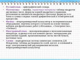 Русский язык – орфографический словарь Математика – линейка, справочные материал