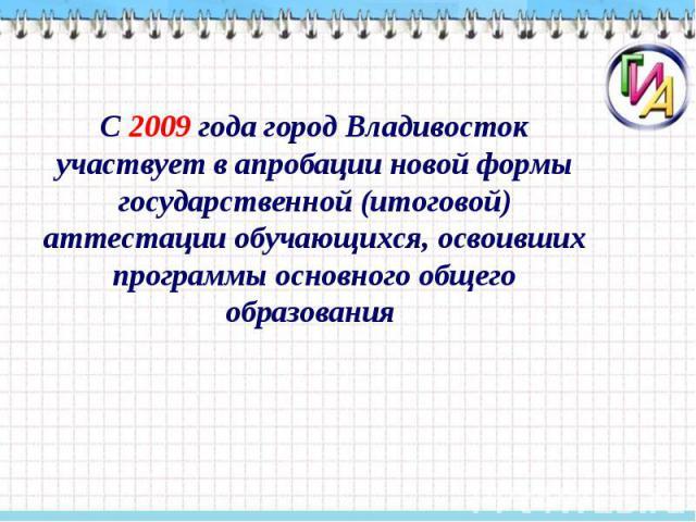 С 2009 года город Владивосток участвует в апробации новой формы государственной (итоговой) аттестации обучающихся, освоивших программы основного общего образования