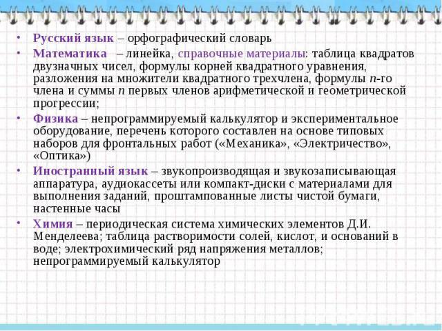 Русский язык – орфографический словарь Математика – линейка, справочные материалы: таблица квадратов двузначных чисел, формулы корней квадратного уравнения, разложения на множители квадратного трехчлена, формулы n-го члена и суммы n первых членов ар…