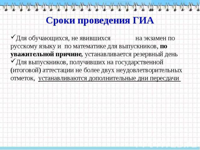 Сроки проведения ГИА Для обучающихся, не явившихся на экзамен по русскому языку и по математике для выпускников, по уважительной причине, устанавливается резервный день Для выпускников, получивших на государственной (итоговой) аттестации не более дв…