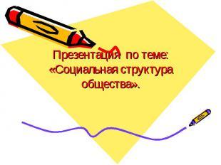 Презентация по теме: «Социальная структура общества».