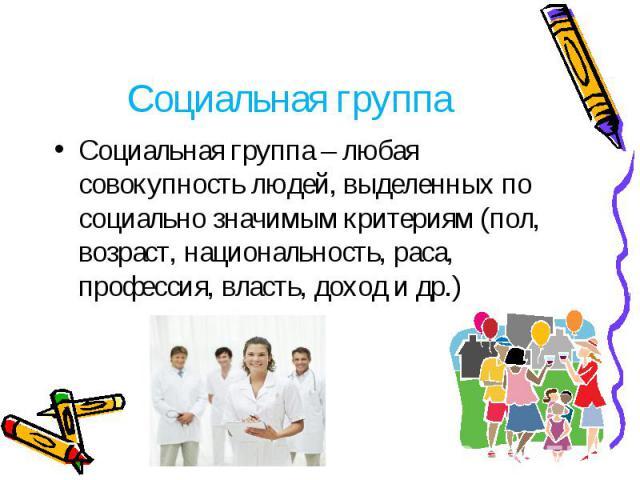 Социальная группа Социальная группа – любая совокупность людей, выделенных по социально значимым критериям (пол, возраст, национальность, раса, профессия, власть, доход и др.)