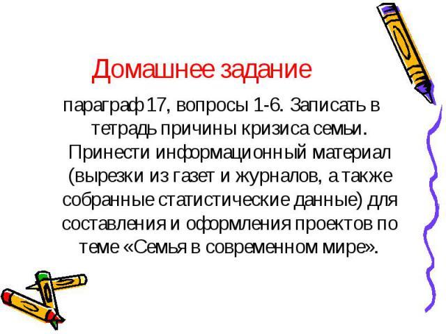 Домашнее задание параграф 17, вопросы 1-6. Записать в тетрадь причины кризиса семьи. Принести информационный материал (вырезки из газет и журналов, а также собранные статистические данные) для составления и оформления проектов по теме «Семья в совре…