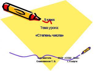 5 класс Тема урока: «Степень числа» Составитель МОУ «СОШ №11» Осмоловская Т. В.