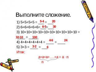 5∙4 20 6∙5 30 10∙10 100 4∙6 24 3∙2 6 Выполните сложение. 1) 5+5+5+5 = ___ = ___