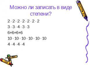 Можно ли записать в виде степени? 2 ∙ 2 ∙ 2 ∙ 2 ∙ 2 ∙ 2 ∙ 2 3 ∙ 3 ∙ 4 ∙ 3 ∙ 3 6+