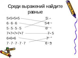 Среди выражений найдите равные 5+5+5+5 54 6 ∙ 6 ∙ 6 5∙4 5 ∙ 5 ∙ 5 ∙ 5 63 7+7+7+7