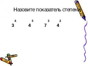 3 4 4 5 3 2 7 4 Назовите показатель степени