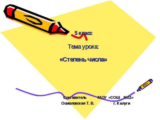 5 класс Тема урока: «Степень числа» Составитель МОУ «СОШ №11» Осмоловская Т. В. г. Калуги