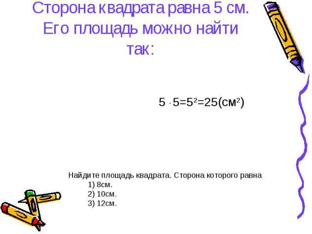 5 ∙ 5=52=25(см2) Найдите площадь квадрата. Сторона которого равна 1) 8см. 2) 10см. 3) 12см. Сторона квадрата равна 5 см. Его площадь можно найти так: