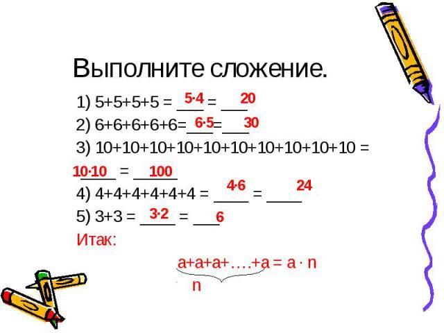 5∙4 20 6∙5 30 10∙10 100 4∙6 24 3∙2 6 Выполните сложение. 1) 5+5+5+5 = ___ = ___ 2) 6+6+6+6+6=___=___ 3) 10+10+10+10+10+10+10+10+10+10 = ____ = _____ 4) 4+4+4+4+4+4 = ____ = ____ 5) 3+3 = ____ = ___ Итак: а+а+а+….+а = а ∙ n n