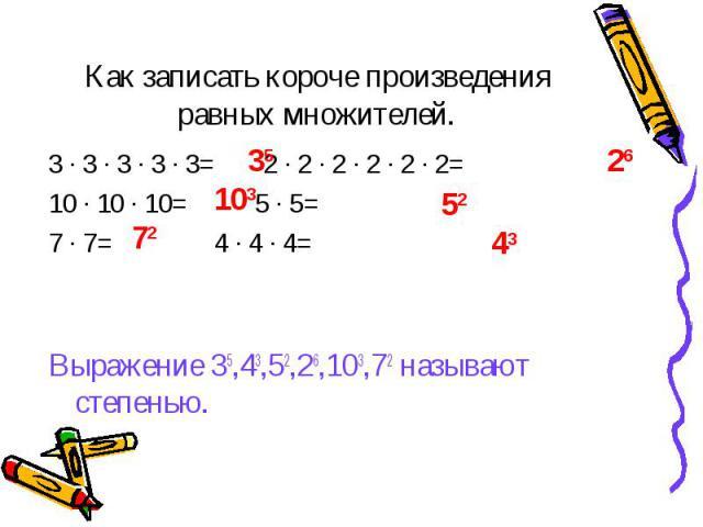 35 103 72 26 52 43 Как записать короче произведения равных множителей. 3 ∙ 3 ∙ 3 ∙ 3 ∙ 3= 2 ∙ 2 ∙ 2 ∙ 2 ∙ 2 ∙ 2= 10 ∙ 10 ∙ 10= 5 ∙ 5= 7 ∙ 7= 4 ∙ 4 ∙ 4= Выражение 35,43,52,26,103,72 называют степенью.