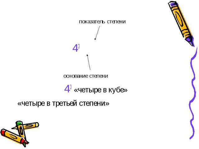 показатель степени 43 основание степени 43 «четыре в кубе» «четыре в третьей степени»