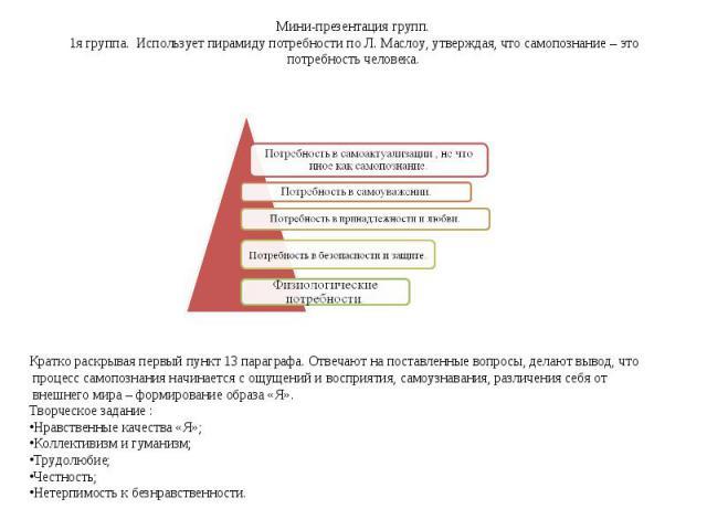 Мини-презентация групп. 1я группа. Использует пирамиду потребности по Л. Маслоу, утверждая, что самопознание – это потребность человека. Кратко раскрывая первый пункт 13 параграфа. Отвечают на поставленные вопросы, делают вывод, что процесс самопозн…