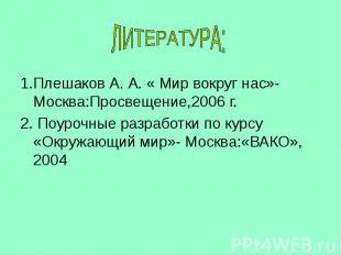 1.Плешаков А. А. « Мир вокруг нас»-Москва:Просвещение,2006 г. 2. Поурочные разра