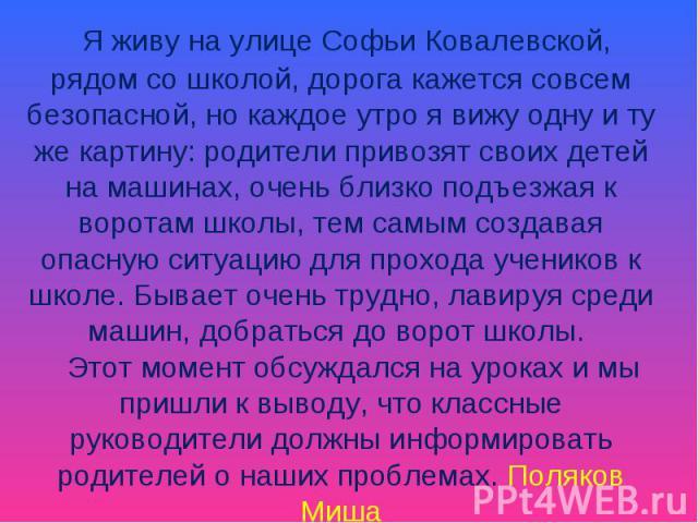 Я живу на улице Софьи Ковалевской, рядом со школой, дорога кажется совсем безопасной, но каждое утро я вижу одну и ту же картину: родители привозят своих детей на машинах, очень близко подъезжая к воротам школы, тем самым создавая опасную ситуацию д…