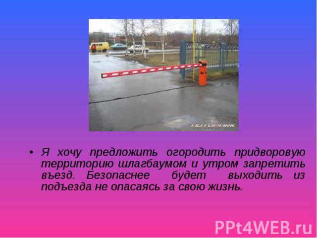 Я хочу предложить огородить придворовую территорию шлагбаумом и утром запретить въезд. Безопаснее будет выходить из подъезда не опасаясь за свою жизнь.