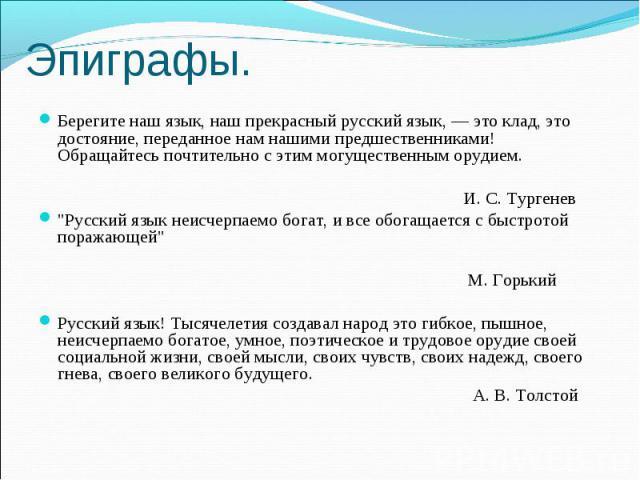 Эпиграфы. Берегите наш язык, наш прекрасный русский язык, — это клад, это достояние, переданное нам нашими предшественниками! Обращайтесь почтительно с этим могущественным орудием. И. С. Тургенев \