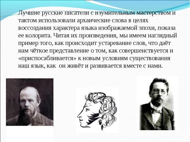 Лучшие русские писатели с изумительным мастерством и тактом использовали архаические слова в целях воссоздания характера языка изображаемой эпохи, показа ее колорита. Читая их произведения, мы имеем наглядный пример того, как происходит устаревание …