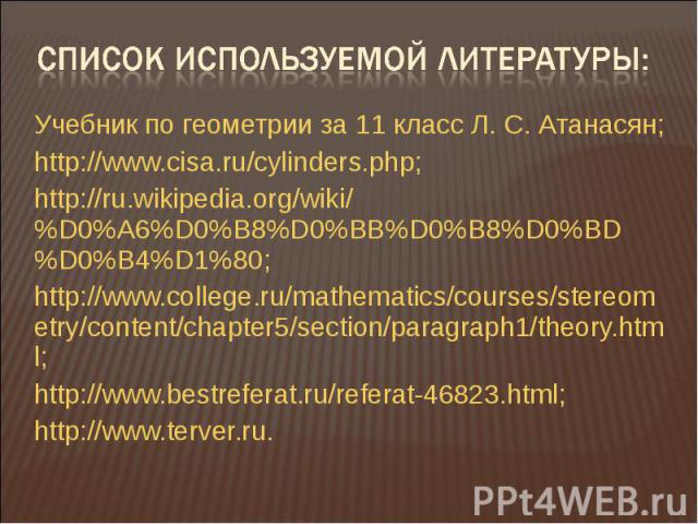 Учебник по геометрии за 11 класс Л. С. Атанасян;http://www.cisa.ru/cylinders.php;http://ru.wikipedia.org/wiki/%D0%A6%D0%B8%D0%BB%D0%B8%D0%BD%D0%B4%D1%80;http://www.college.ru/mathematics/courses/stereometry/content/chapter5/section/paragraph1/theory…